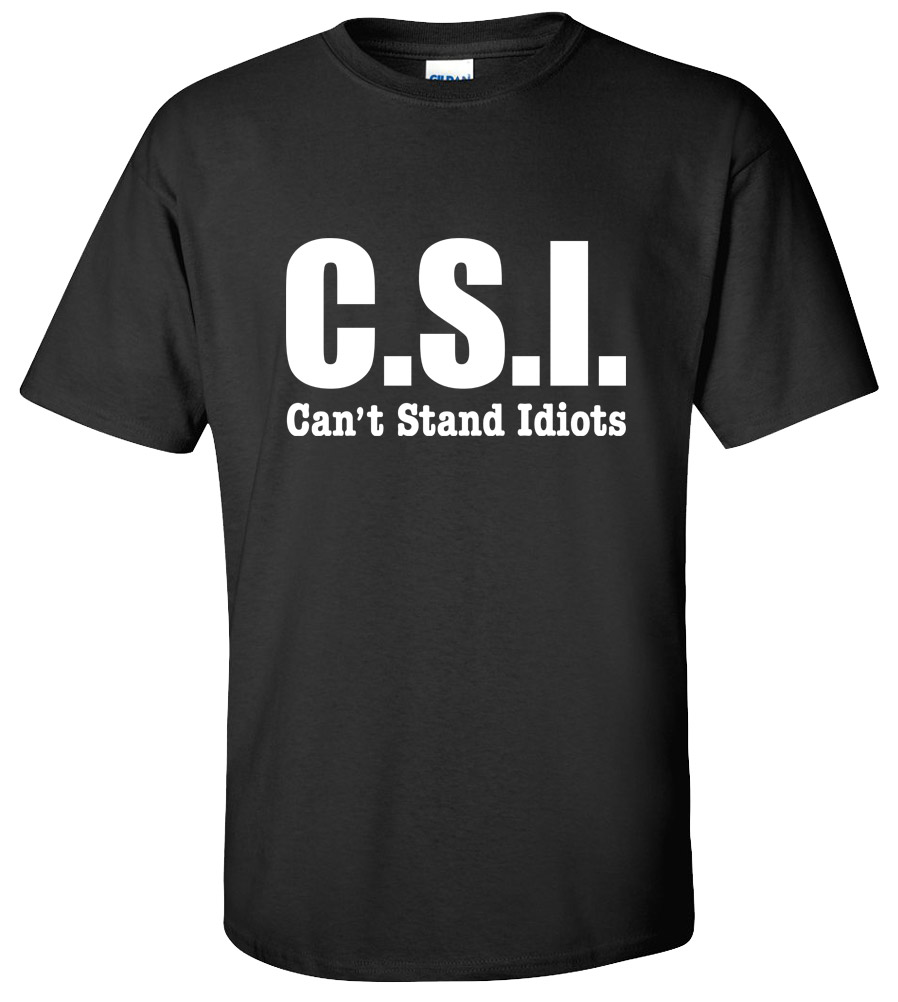 Csi can 39 t stand idiots funny college t shirt new tee for Small quantity custom t shirts