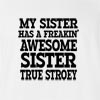 My Sister Has A Freakin' Awesome Sister True Stroey T-Shirt