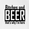 Bitches And Beer That's Why I'M Here T-shirt