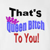 That's Queen Bitch to You Funny T Shirt