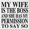 My Wife is the Boss and She Has My Permission to Say So Funny T Shirt