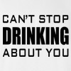 Can't Stop Drinking About You T-shirt Funny College Humor Silly New Tee