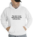 This Shirt Would Look Great On Your Bedroom Floor Hooded Sweatshirt