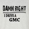 Damn Right I Drive A GMC  Funny T Shirt