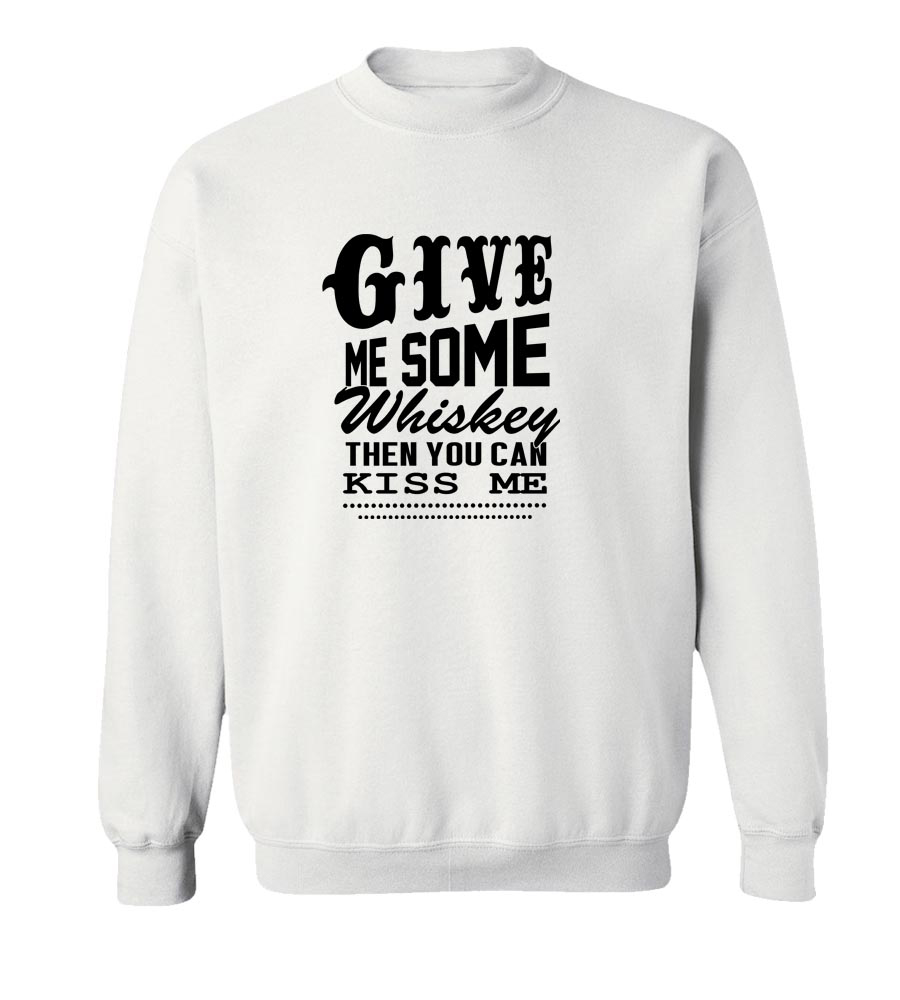 Give Me Some Whiskey Then You Can Kiss Me Crew Neck Sweatshirt