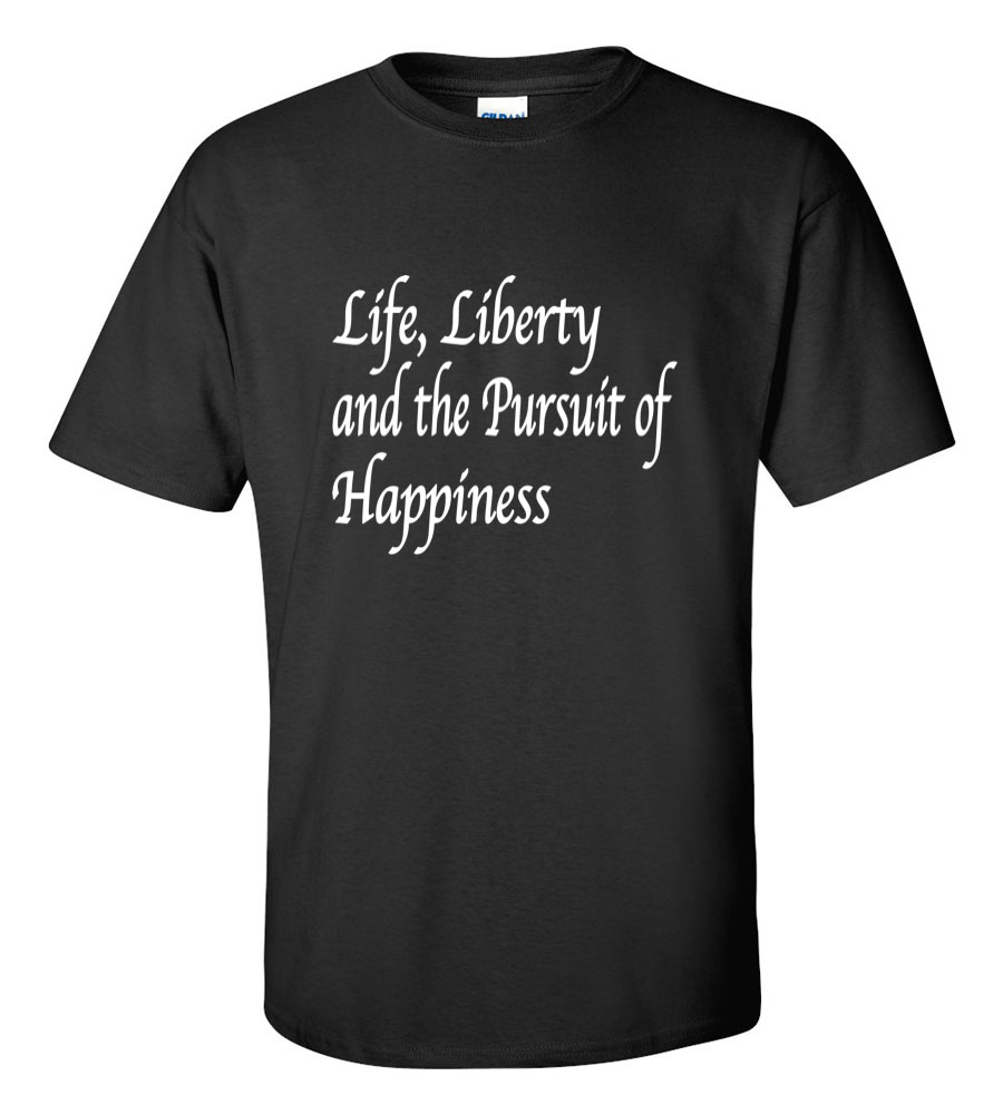 Life Liberty And The Pursuit Of Happiness Quote: Life Liberty And The Pursuit Of Happiness T Shirt